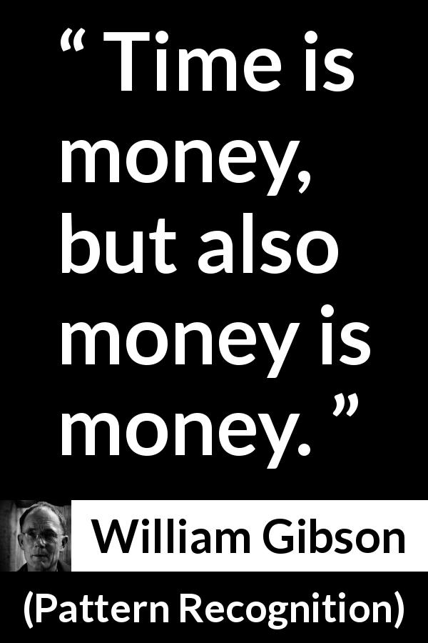 "William Gibson about time (""Pattern Recognition"", 2003) - Time is money, but also money is money."
