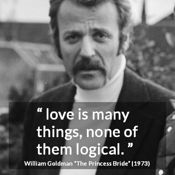"William Goldman about love (""The Princess Bride"", 1973) - love is many things, none of them logical."