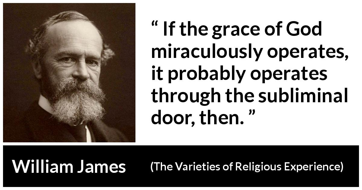 William James quote about God from The Varieties of Religious Experience (1902) - If the grace of God miraculously operates, it probably operates through the subliminal door, then.