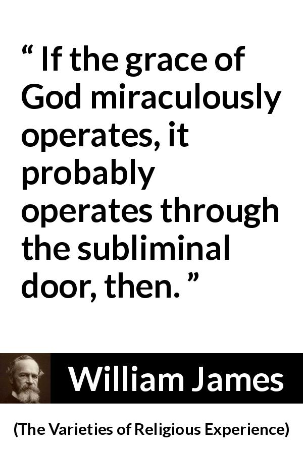 William James - The Varieties of Religious Experience - If the grace of God miraculously operates, it probably operates through the subliminal door, then.