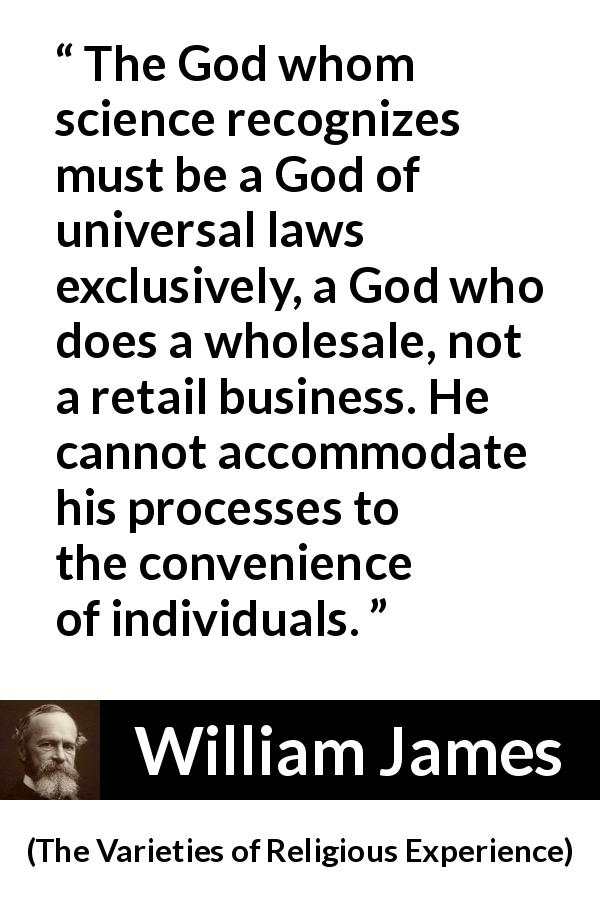 William James - The Varieties of Religious Experience - The God whom science recognizes must be a God of universal laws exclusively, a God who does a wholesale, not a retail business. He cannot accommodate his processes to the convenience of individuals.