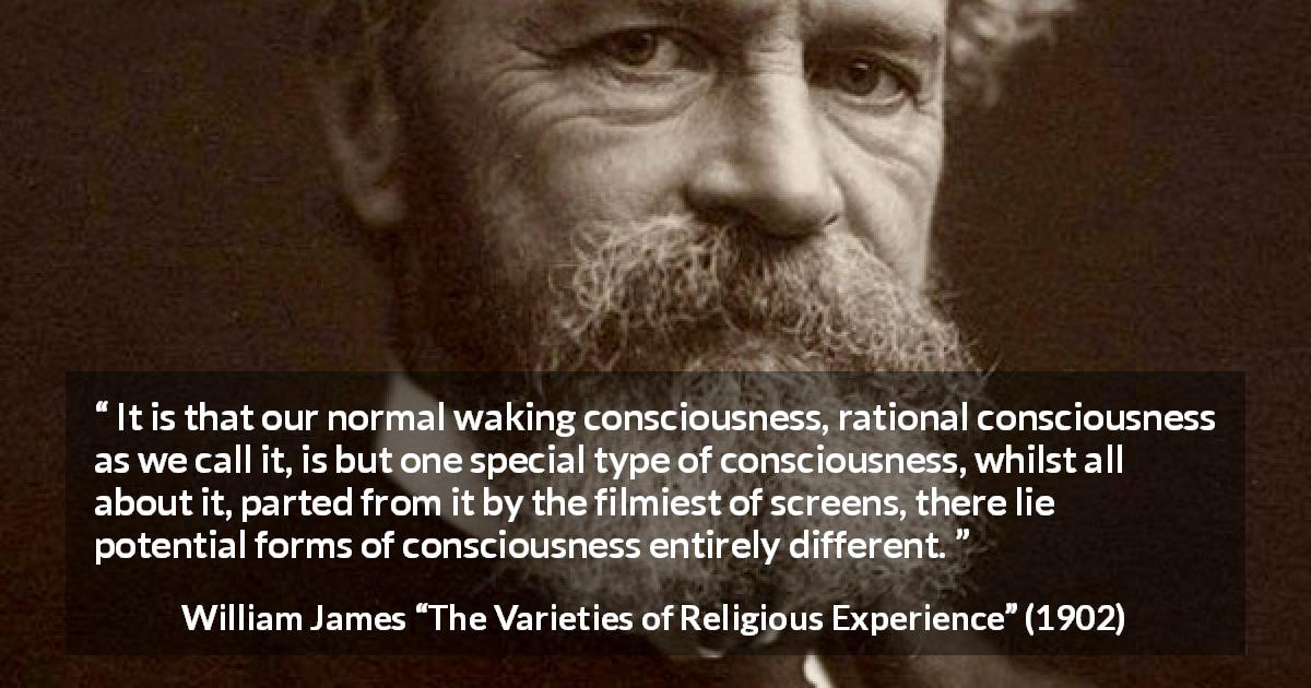 "William James about consciousness (""The Varieties of Religious Experience"", 1902) - It is that our normal waking consciousness, rational consciousness as we call it, is but one special type of consciousness, whilst all about it, parted from it by the filmiest of screens, there lie potential forms of consciousness entirely different."