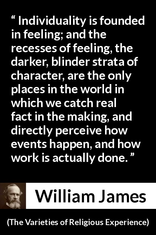 William James quote about feeling from The Varieties of Religious Experience (1902) - Individuality is founded in feeling; and the recesses of feeling, the darker, blinder strata of character, are the only places in the world in which we catch real fact in the making, and directly perceive how events happen, and how work is actually done.