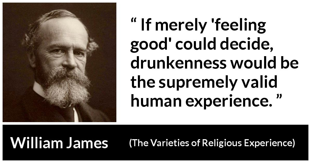 "William James about feeling (""The Varieties of Religious Experience"", 1902) - If merely 'feeling good' could decide, drunkenness would be the supremely valid human experience."