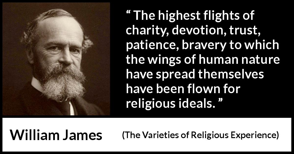 "William James about human nature (""The Varieties of Religious Experience"", 1902) - The highest flights of charity, devotion, trust, patience, bravery to which the wings of human nature have spread themselves have been flown for religious ideals."