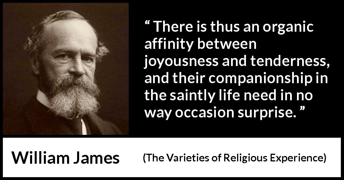 "William James about joy (""The Varieties of Religious Experience"", 1902) - There is thus an organic affinity between joyousness and tenderness, and their companionship in the saintly life need in no way occasion surprise."
