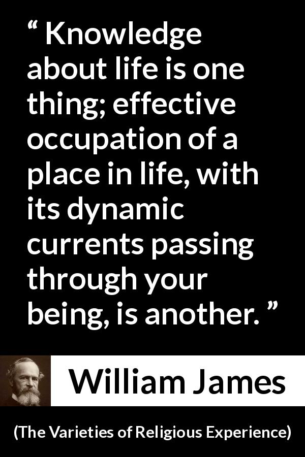 "William James about life (""The Varieties of Religious Experience"", 1902) - Knowledge about life is one thing; effective occupation of a place in life, with its dynamic currents passing through your being, is another."