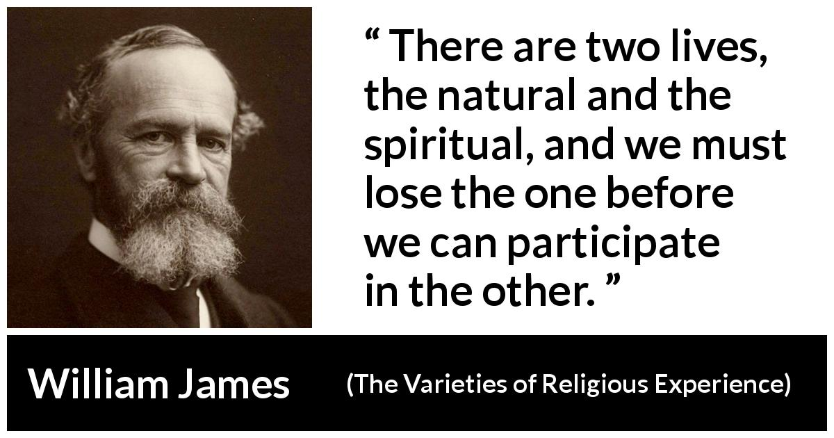 William James - The Varieties of Religious Experience - There are two lives, the natural and the spiritual, and we must lose the one before we can participate in the other.