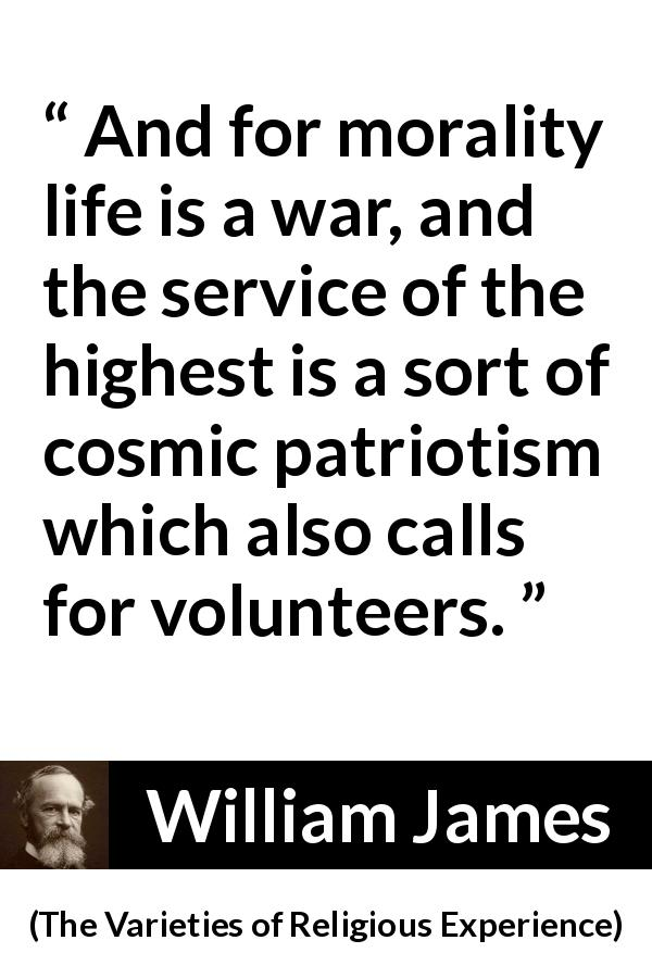 "William James about morality (""The Varieties of Religious Experience"", 1902) - And for morality life is a war, and the service of the highest is a sort of cosmic patriotism which also calls for volunteers."