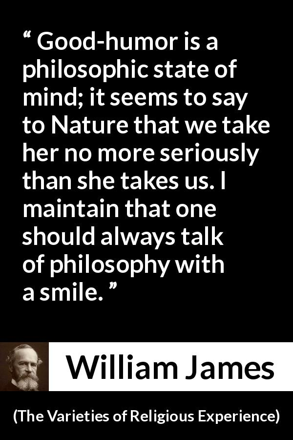 "William James about philosophy (""The Varieties of Religious Experience"", 1902) - Good-humor is a philosophic state of mind; it seems to say to Nature that we take her no more seriously than she takes us. I maintain that one should always talk of philosophy with a smile."