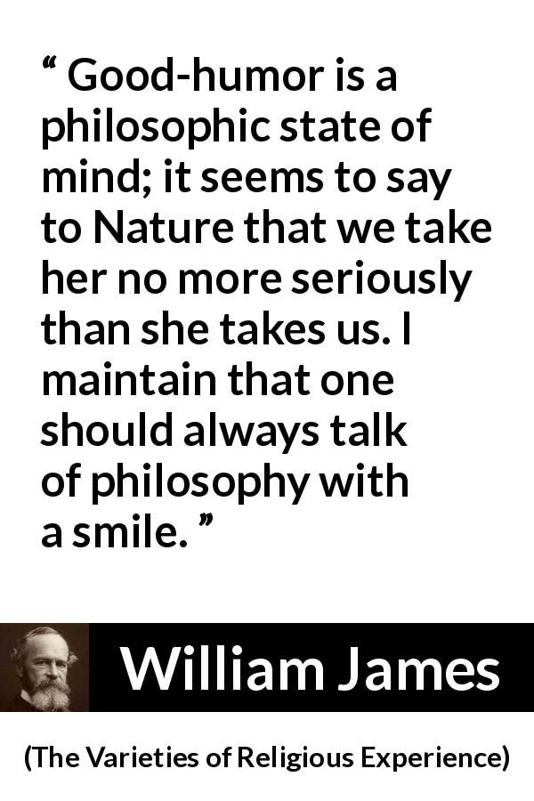 William James - The Varieties of Religious Experience - Good-humor is a philosophic state of mind; it seems to say to Nature that we take her no more seriously than she takes us. I maintain that one should always talk of philosophy with a smile.