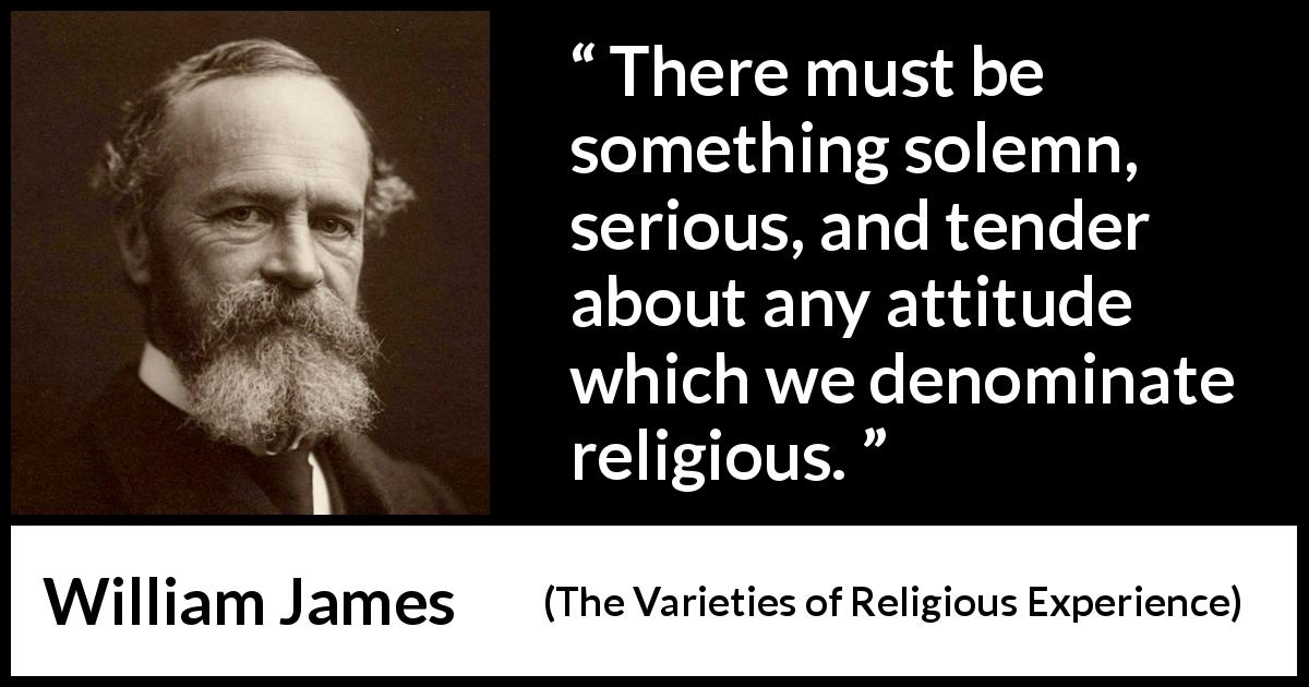 William James quote about religion from The Varieties of Religious Experience (1902) - There must be something solemn, serious, and tender about any attitude which we denominate religious.