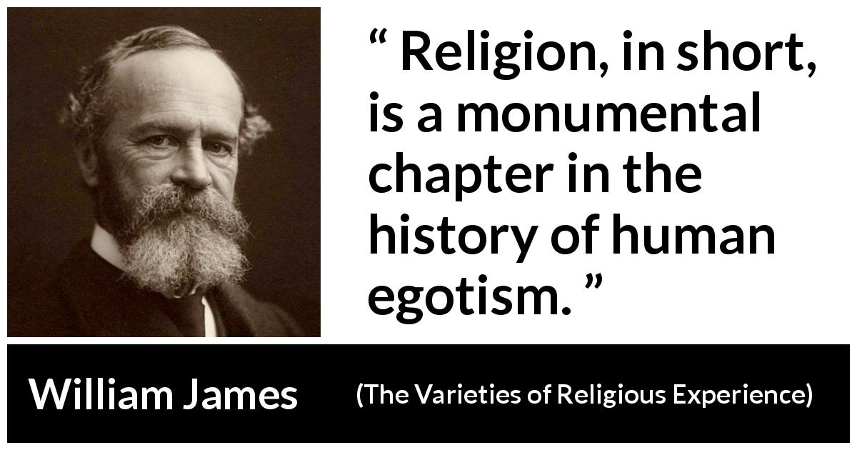 "William James about religion (""The Varieties of Religious Experience"", 1902) - Religion, in short, is a monumental chapter in the history of human egotism."