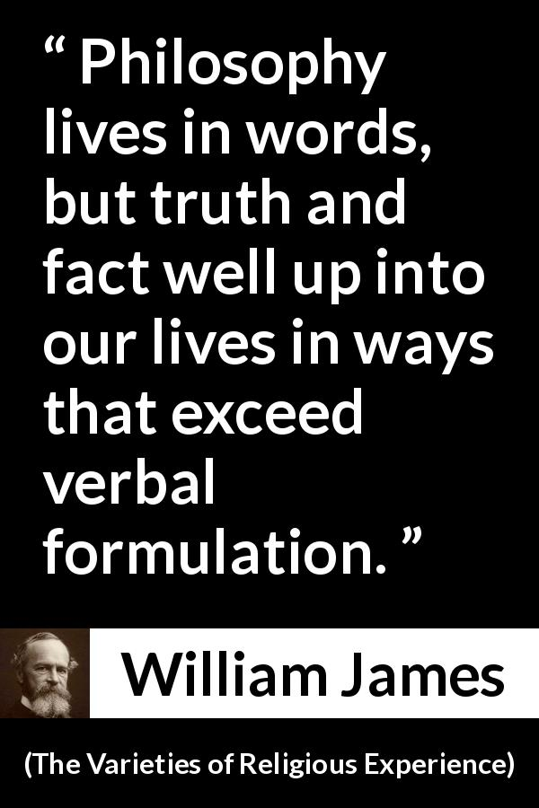 William James quote about truth from The Varieties of Religious Experience (1902) - Philosophy lives in words, but truth and fact well up into our lives in ways that exceed verbal formulation.