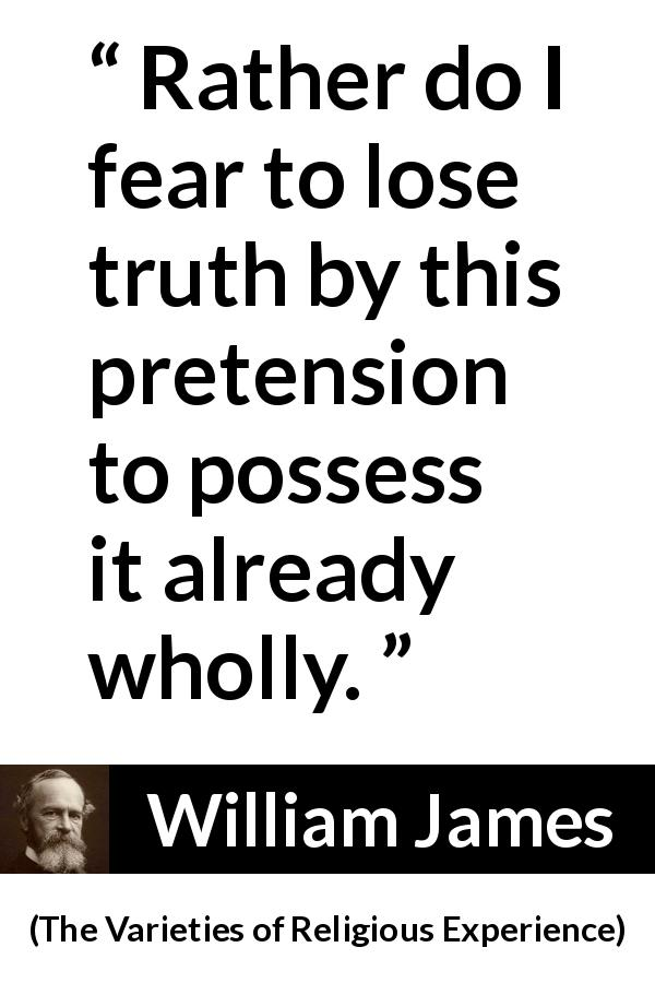 "William James about truth (""The Varieties of Religious Experience"", 1902) - Rather do I fear to lose truth by this pretension to possess it already wholly."