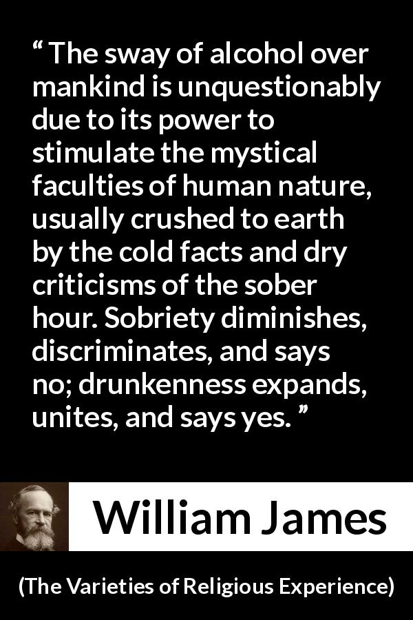 "William James about unity (""The Varieties of Religious Experience"", 1902) - The sway of alcohol over mankind is unquestionably due to its power to stimulate the mystical faculties of human nature, usually crushed to earth by the cold facts and dry criticisms of the sober hour. Sobriety diminishes, discriminates, and says no; drunkenness expands, unites, and says yes."