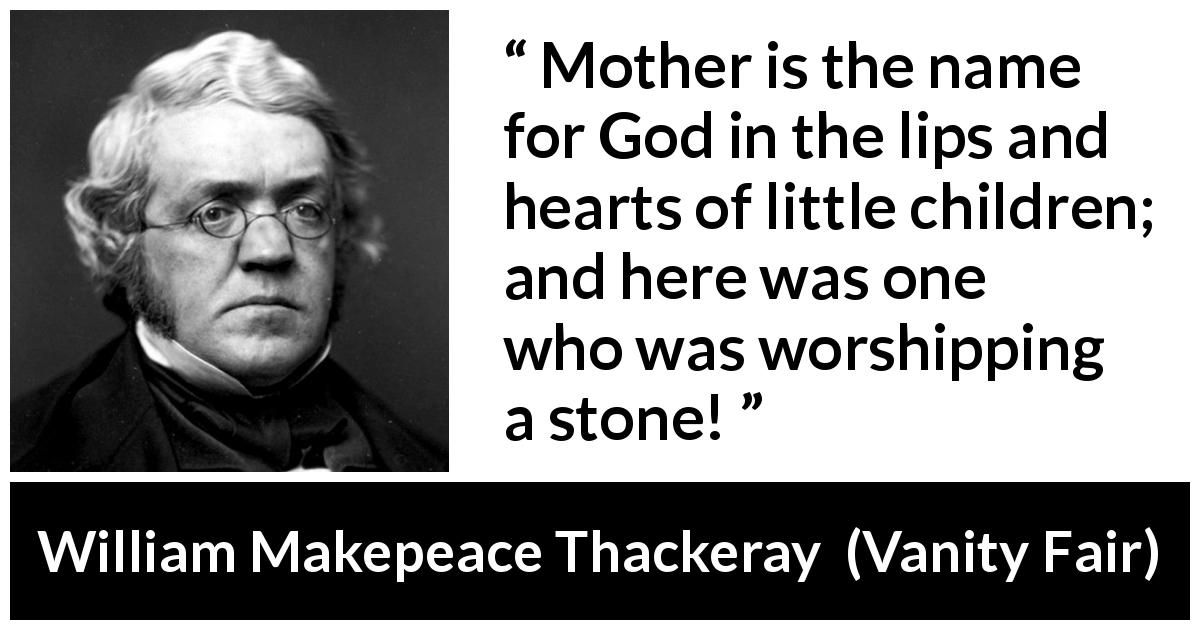 "William Makepeace Thackeray about God (""Vanity Fair"", 1847) - Mother is the name for God in the lips and hearts of little children; and here was one who was worshipping a stone!"