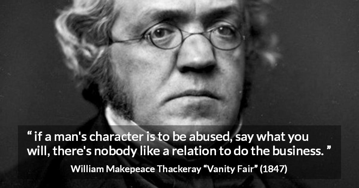 "William Makepeace Thackeray about abuse (""Vanity Fair"", 1847) - if a man's character is to be abused, say what you will, there's nobody like a relation to do the business."