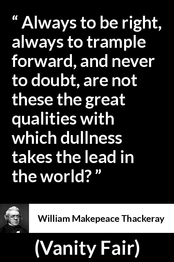 William Makepeace Thackeray - Vanity Fair - Always to be right, always to trample forward, and never to doubt, are not these the great qualities with which dullness takes the lead in the world?