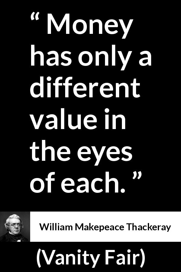 William Makepeace Thackeray - Vanity Fair - Money has only a different value in the eyes of each.