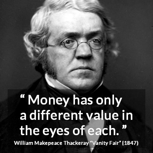 William Makepeace Thackeray quote about eyes from Vanity Fair (1847) - Money has only a different value in the eyes of each.