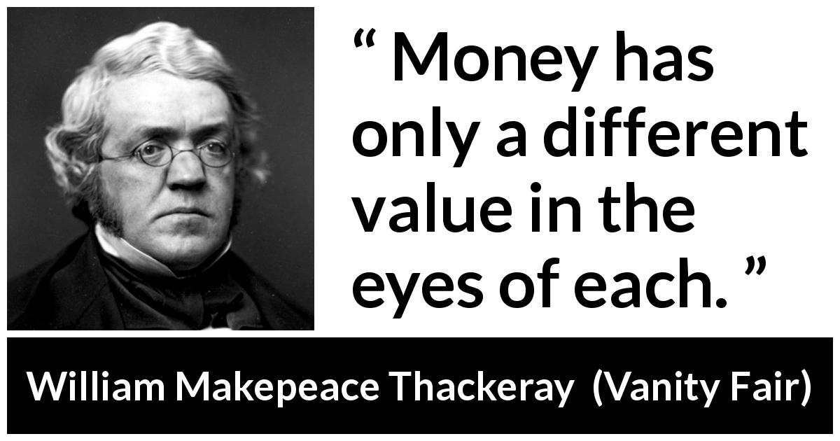 "William Makepeace Thackeray about eyes (""Vanity Fair"", 1847) - Money has only a different value in the eyes of each."