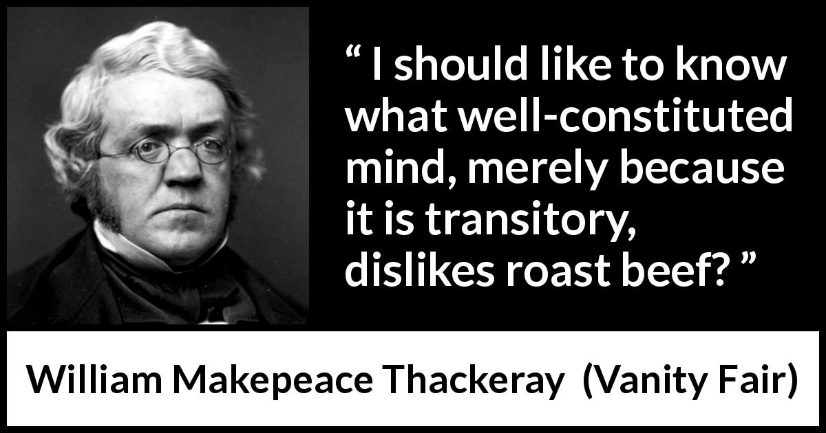 William Makepeace Thackeray - Vanity Fair - I should like to know what well-constituted mind, merely because it is transitory, dislikes roast beef?
