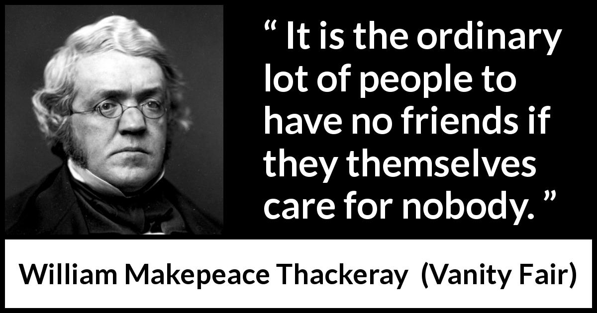 William Makepeace Thackeray - Vanity Fair - It is the ordinary lot of people to have no friends if they themselves care for nobody.