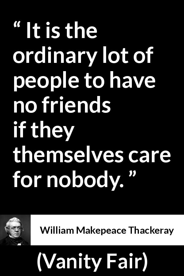 "William Makepeace Thackeray about friendship (""Vanity Fair"", 1847) - It is the ordinary lot of people to have no friends if they themselves care for nobody."