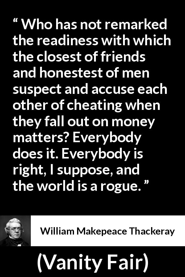 "William Makepeace Thackeray about friendship (""Vanity Fair"", 1847) - Who has not remarked the readiness with which the closest of friends and honestest of men suspect and accuse each other of cheating when they fall out on money matters? Everybody does it. Everybody is right, I suppose, and the world is a rogue."