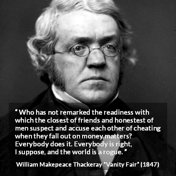 William Makepeace Thackeray quote about friendship from Vanity Fair (1847) - Who has not remarked the readiness with which the closest of friends and honestest of men suspect and accuse each other of cheating when they fall out on money matters? Everybody does it. Everybody is right, I suppose, and the world is a rogue.
