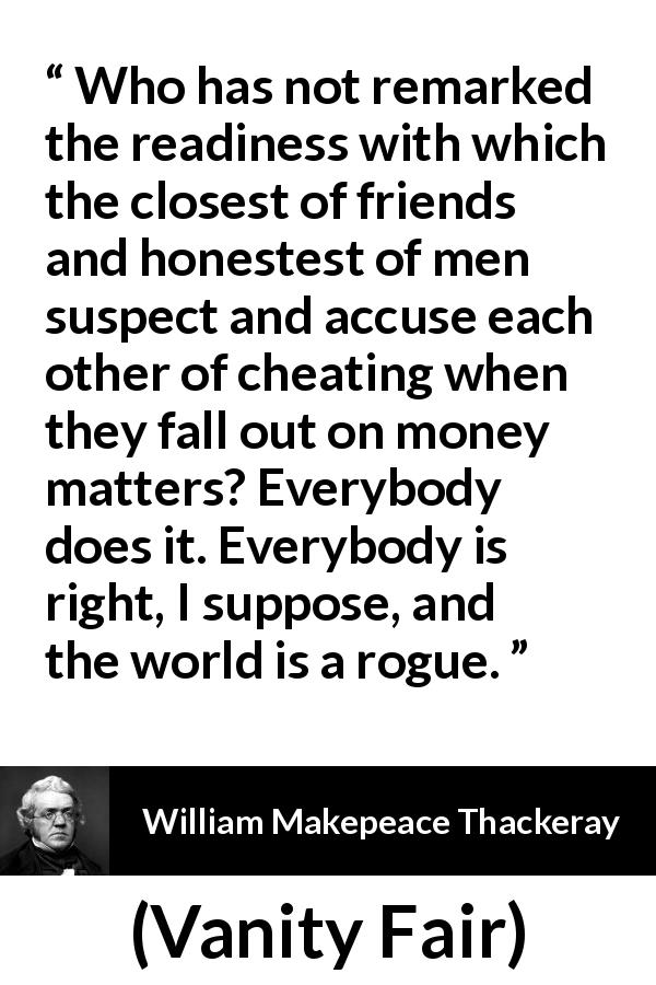 William Makepeace Thackeray - Vanity Fair - Who has not remarked the readiness with which the closest of friends and honestest of men suspect and accuse each other of cheating when they fall out on money matters? Everybody does it. Everybody is right, I suppose, and the world is a rogue.