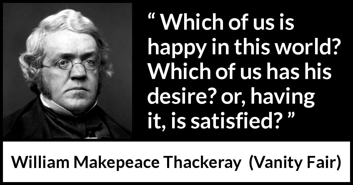 William Makepeace Thackeray - Vanity Fair - Which of us is happy in this world? Which of us has his desire? or, having it, is satisfied?