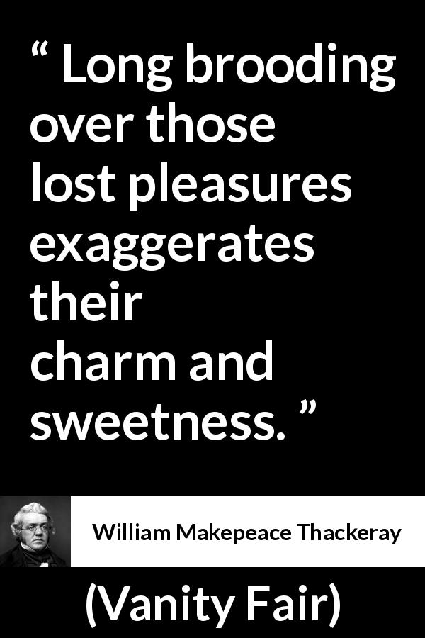 William Makepeace Thackeray - Vanity Fair - Long brooding over those lost pleasures exaggerates their charm and sweetness.