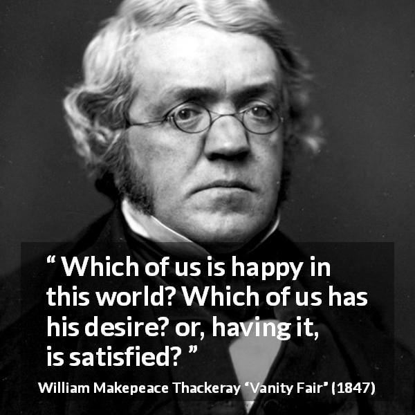 William Makepeace Thackeray quote about happiness from Vanity Fair (1847) - Which of us is happy in this world? Which of us has his desire? or, having it, is satisfied?