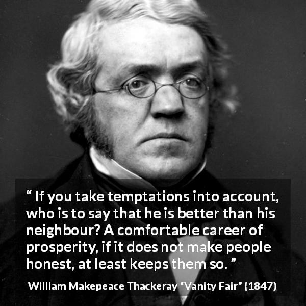 "William Makepeace Thackeray about honesty (""Vanity Fair"", 1847) - If you take temptations into account, who is to say that he is better than his neighbour? A comfortable career of prosperity, if it does not make people honest, at least keeps them so."