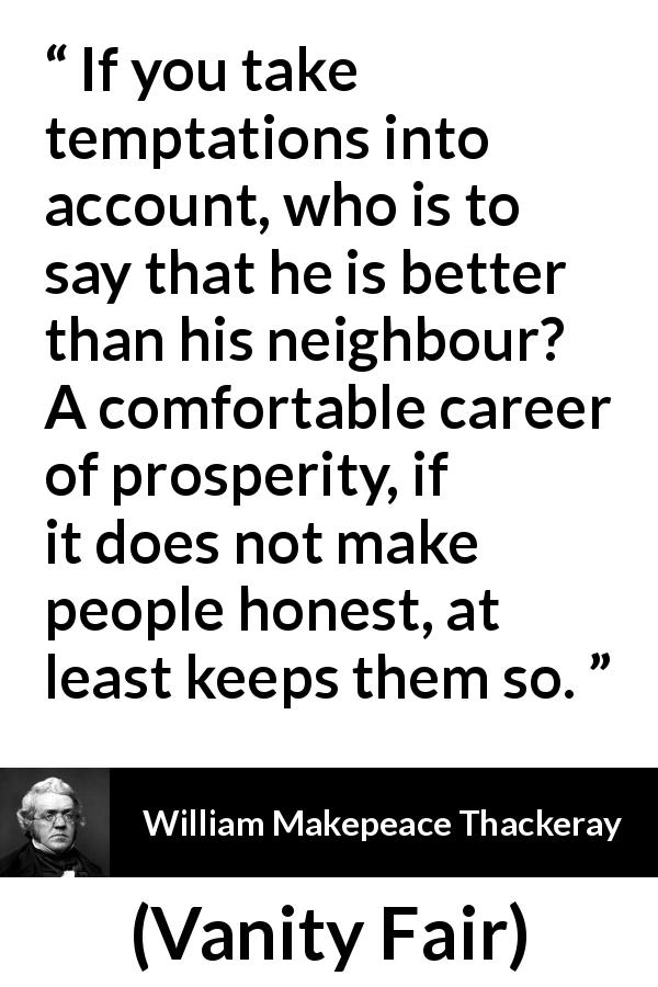 William Makepeace Thackeray - Vanity Fair - If you take temptations into account, who is to say that he is better than his neighbour? A comfortable career of prosperity, if it does not make people honest, at least keeps them so.