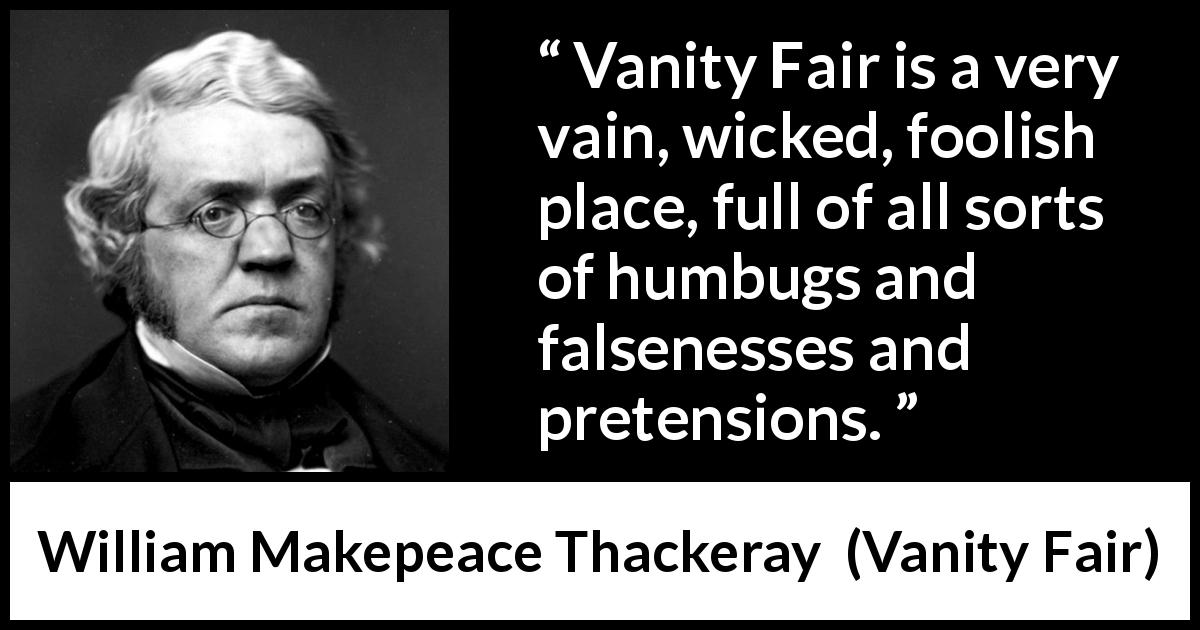 William Makepeace Thackeray quote about hypocrisy from Vanity Fair (1847) - Vanity Fair is a very vain, wicked, foolish place, full of all sorts of humbugs and falsenesses and pretensions.