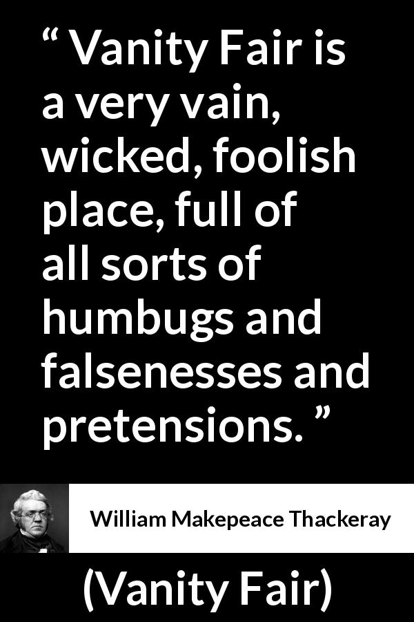 William Makepeace Thackeray - Vanity Fair - Vanity Fair is a very vain, wicked, foolish place, full of all sorts of humbugs and falsenesses and pretensions.