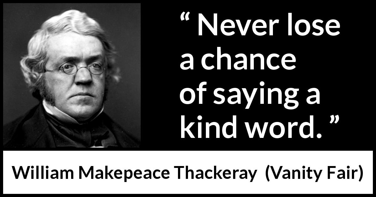 William Makepeace Thackeray quote about kindness from Vanity Fair (1847) - Never lose a chance of saying a kind word.