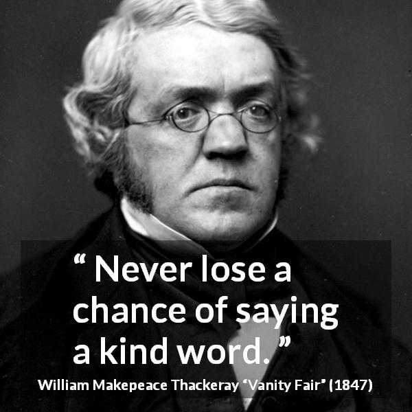 "William Makepeace Thackeray about kindness (""Vanity Fair"", 1847) - Never lose a chance of saying a kind word."