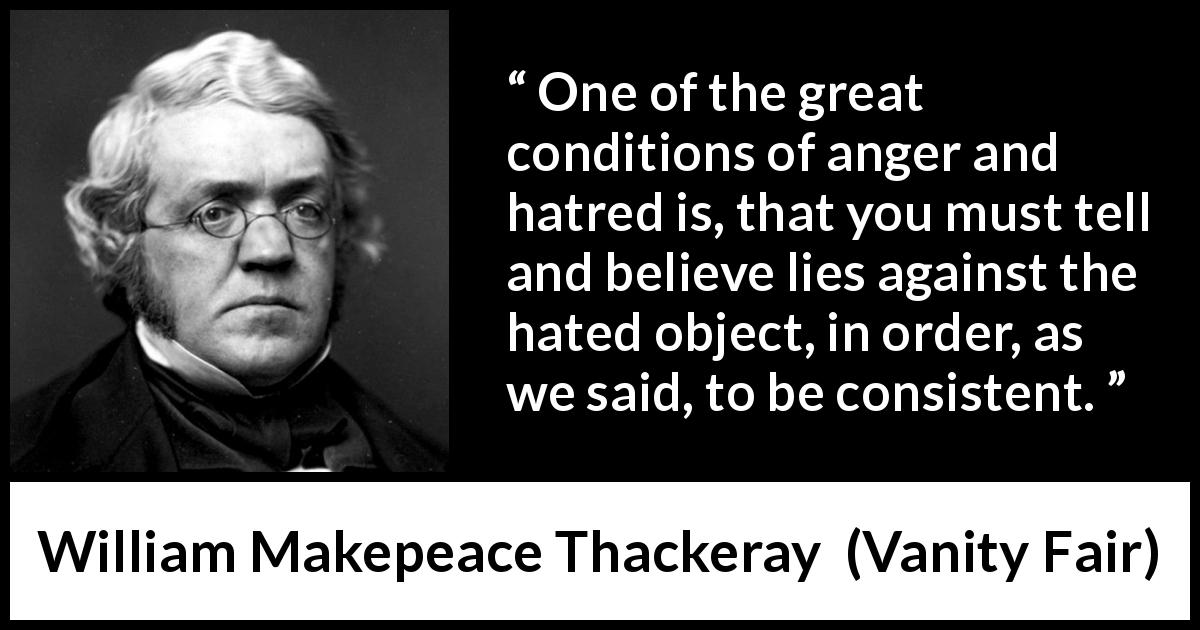 William Makepeace Thackeray - Vanity Fair - One of the great conditions of anger and hatred is, that you must tell and believe lies against the hated object, in order, as we said, to be consistent.