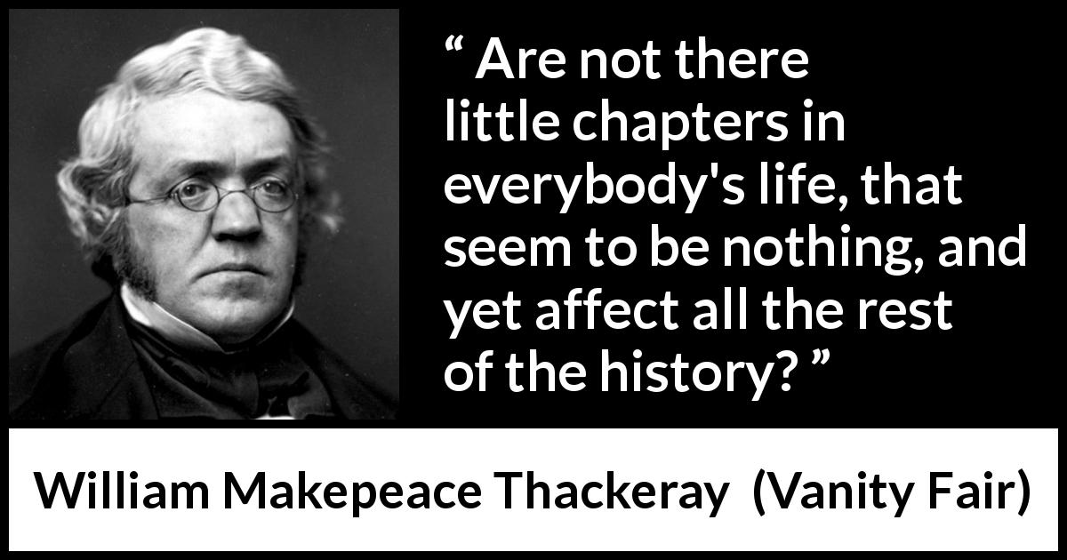 William Makepeace Thackeray quote about life from Vanity Fair (1847) - Are not there little chapters in everybody's life, that seem to be nothing, and yet affect all the rest of the history?