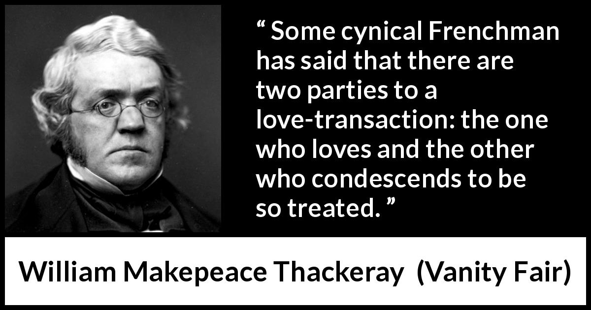 William Makepeace Thackeray - Vanity Fair - Some cynical Frenchman has said that there are two parties to a love-transaction: the one who loves and the other who condescends to be so treated.