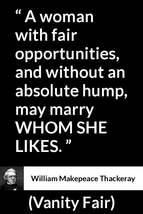 William Makepeace Thackeray - Vanity Fair - A woman with fair opportunities, and without an absolute hump, may marry WHOM SHE LIKES.