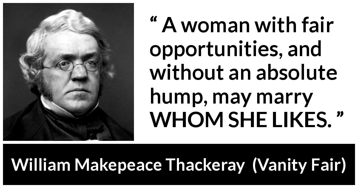 William Makepeace Thackeray quote about love from Vanity Fair (1847) - A woman with fair opportunities, and without an absolute hump, may marry WHOM SHE LIKES.