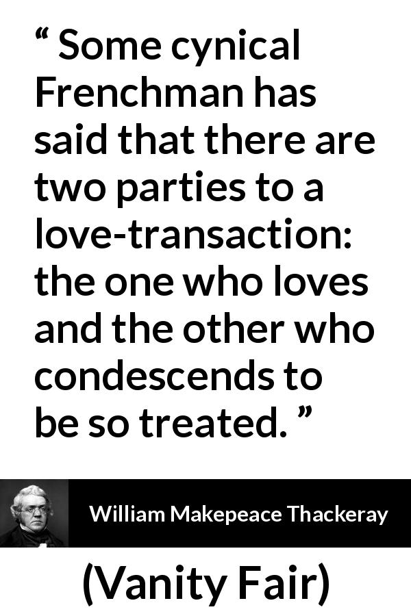 William Makepeace Thackeray quote about love from Vanity Fair (1847) - Some cynical Frenchman has said that there are two parties to a love-transaction: the one who loves and the other who condescends to be so treated.