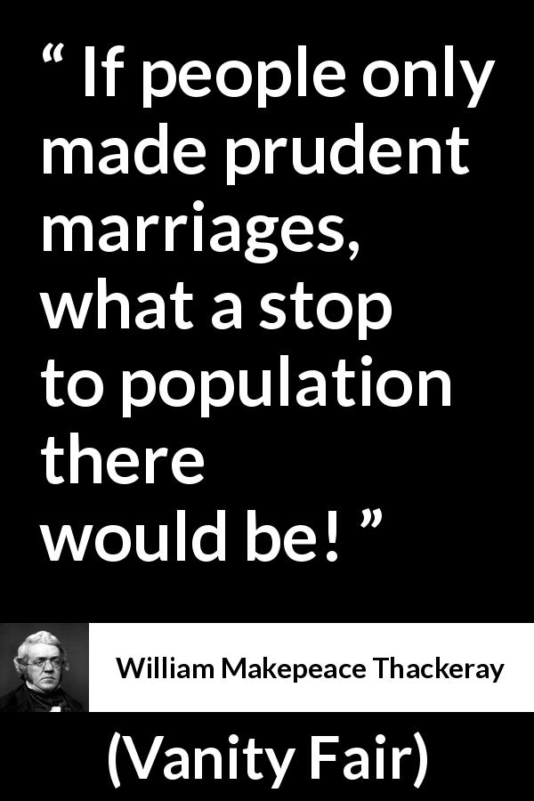 William Makepeace Thackeray - Vanity Fair - If people only made prudent marriages, what a stop to population there would be!