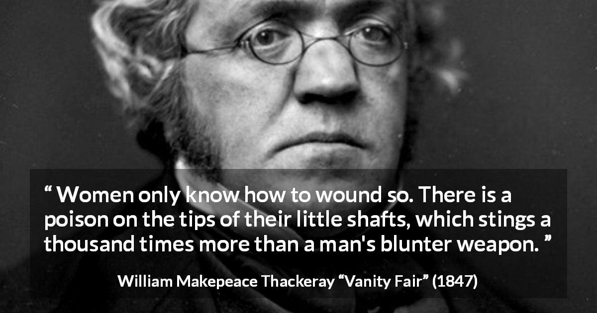 "William Makepeace Thackeray about men (""Vanity Fair"", 1847) - Women only know how to wound so. There is a poison on the tips of their little shafts, which stings a thousand times more than a man's blunter weapon."