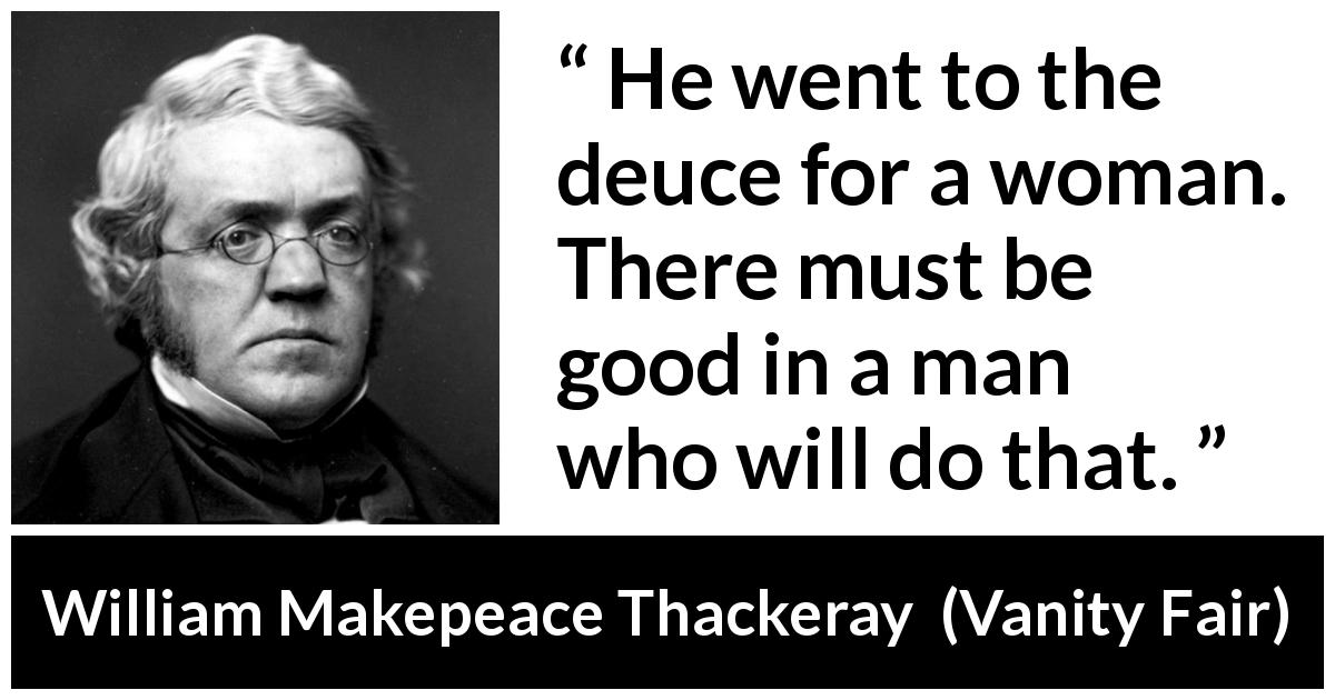 William Makepeace Thackeray quote about men from Vanity Fair (1847) - He went to the deuce for a woman. There must be good in a man who will do that.